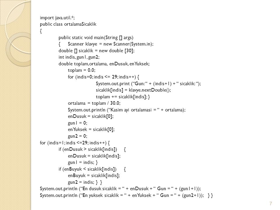 import java.util.*; public class ortalamaSicaklik { public static void main(String [] args) { Scanner klavye = new Scanner(System.in); double [] sicaklik = new double [30]; int indis, gun1, gun2; double toplam,ortalama, enDusuk, enYuksek; toplam = 0.0; for (indis=0; indis <= 29; indis++) { System.out.print ( Gun: + (indis+1) + sicaklik: ); sicaklik[indis] = klavye.nextDouble(); toplam += sicaklik[indis]; } ortalama = toplam / 30.0; System.out.println ( Kasim ayi ortalamasi = + ortalama); enDusuk = sicaklik[0]; gun1 = 0; enYuksek = sicaklik[0]; gun2 = 0; for (indis=1; indis <=29; indis++) { if (enDusuk > sicaklik[indis]) { enDusuk = sicaklik[indis]; gun1 = indis; } if (enBuyuk < sicaklik[indis]) { enBuyuk = sicaklik[indis]; gun2 = indis; } } System.out.println ( En dusuk sicaklik = + enDusuk + Gun = + (gun1+1)); System.out.println ( En yuksek sicaklik = + enYuksek + Gun = + (gun2+1)); } }